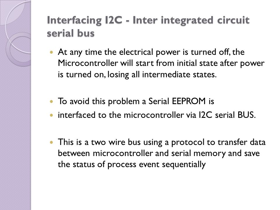 Interfacing I2C - Inter integrated circuit serial bus At any time the electrical power is turned off, the Microcontroller will start from initial stat