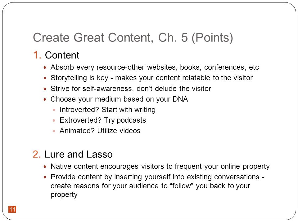 11 Create Great Content, Ch. 5 (Points) Content Absorb every resource-other websites, books, conferences, etc Storytelling is key - makes your content