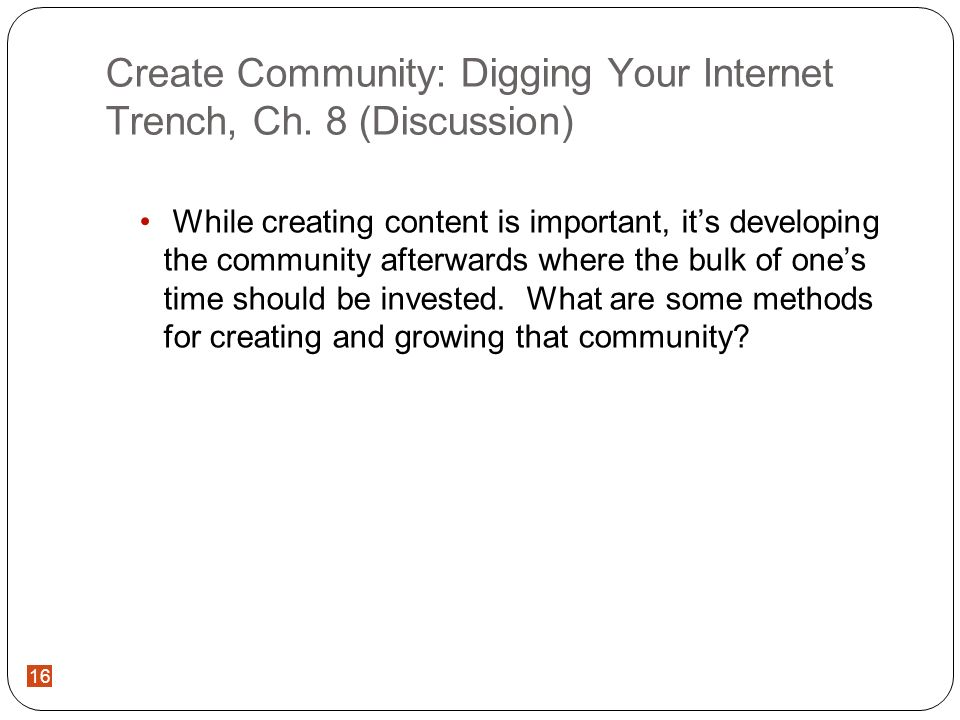 16 Create Community: Digging Your Internet Trench, Ch. 8 (Discussion) While creating content is important, its developing the community afterwards whe