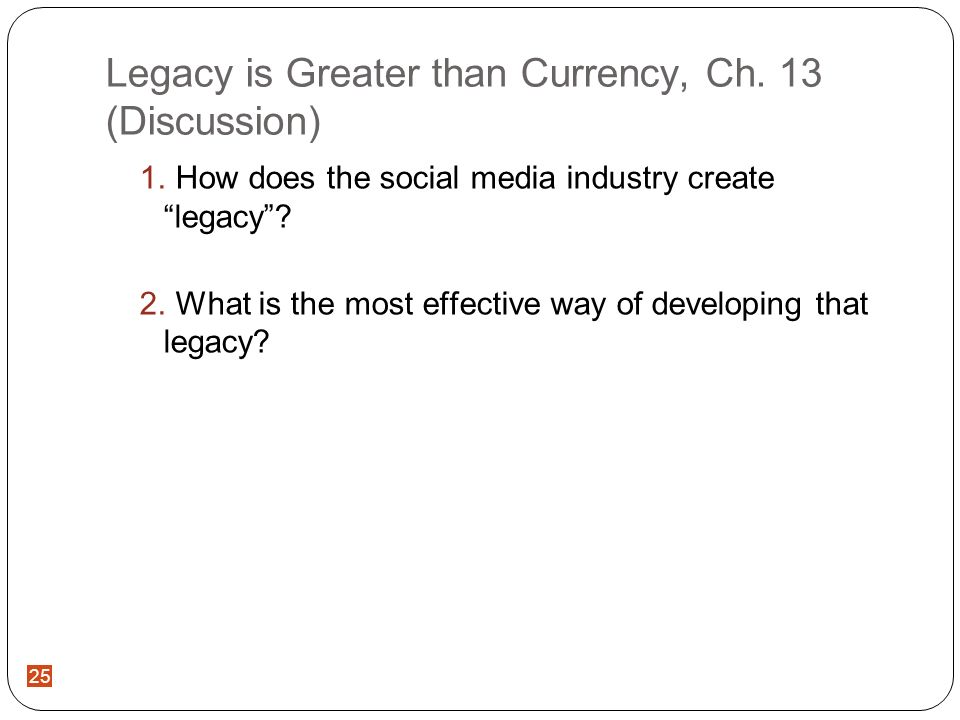 25 Legacy is Greater than Currency, Ch. 13 (Discussion) How does the social media industry create legacy? What is the most effective way of developing