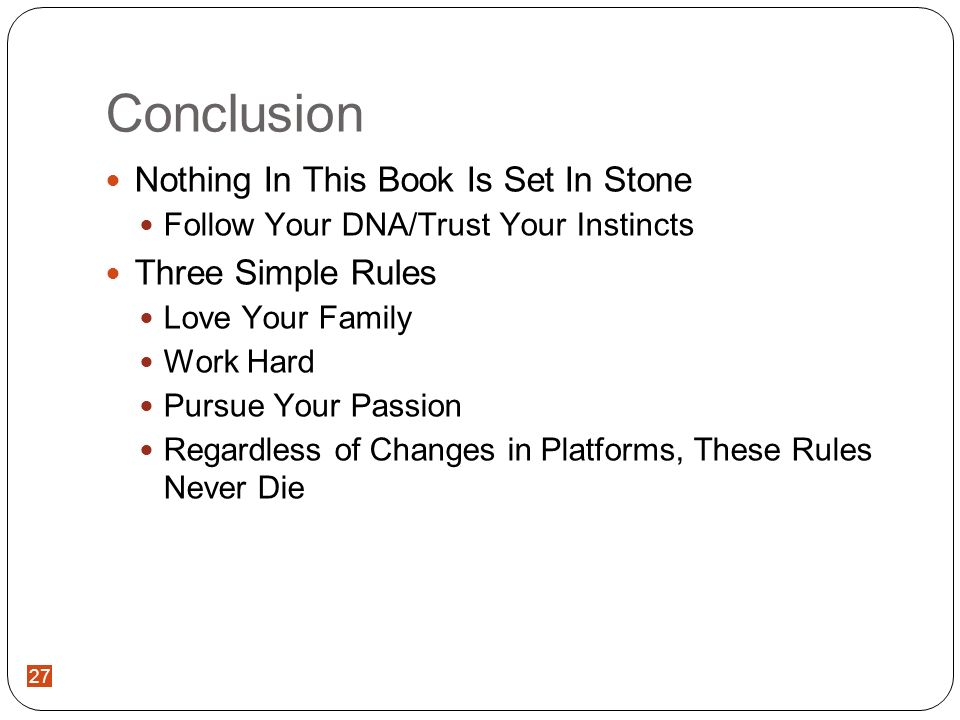 27 Conclusion Nothing In This Book Is Set In Stone Follow Your DNA/Trust Your Instincts Three Simple Rules Love Your Family Work Hard Pursue Your Passion Regardless of Changes in Platforms, These Rules Never Die