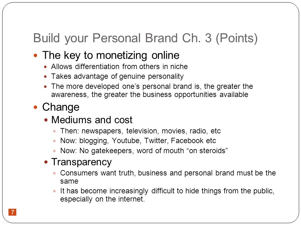 7 Build your Personal Brand Ch. 3 (Points) The key to monetizing online Allows differentiation from others in niche Takes advantage of genuine persona