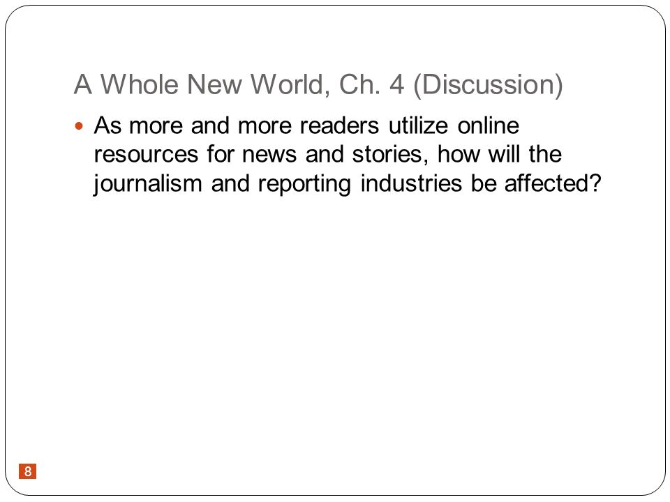 8 A Whole New World, Ch. 4 (Discussion) As more and more readers utilize online resources for news and stories, how will the journalism and reporting
