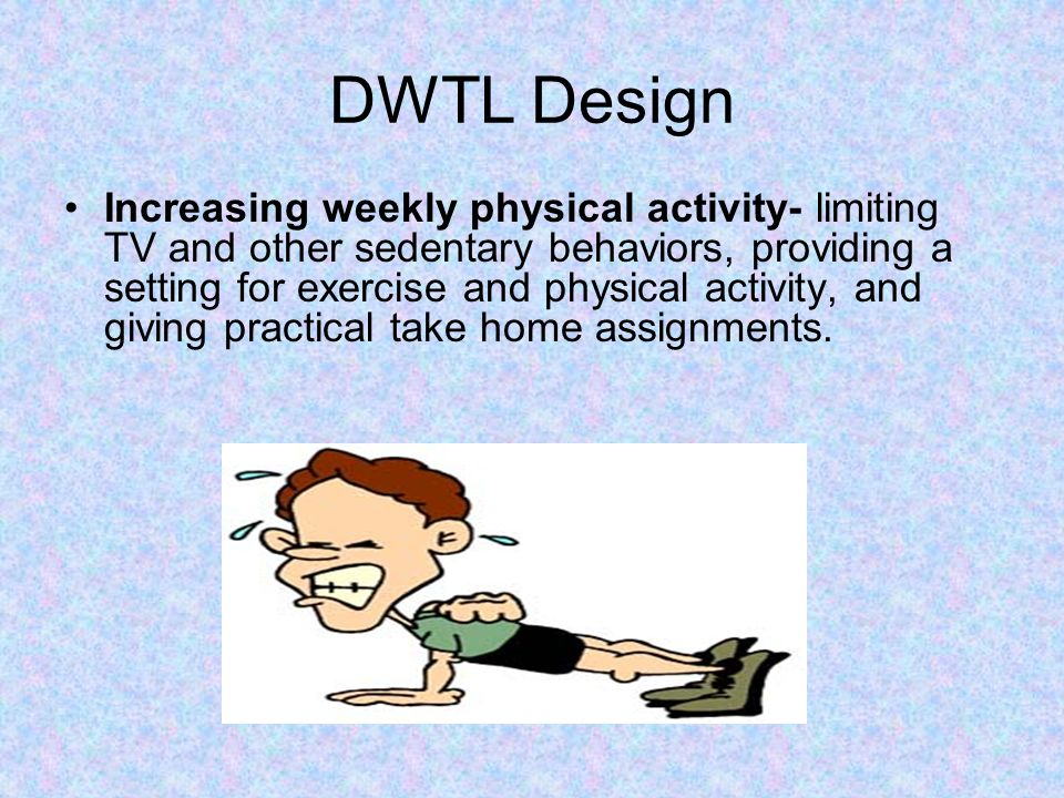 DWTL Design Increasing weekly physical activity- limiting TV and other sedentary behaviors, providing a setting for exercise and physical activity, an