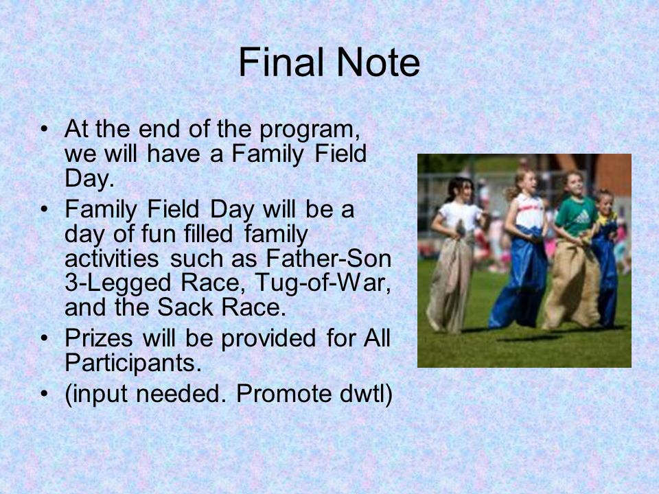 Final Note At the end of the program, we will have a Family Field Day. Family Field Day will be a day of fun filled family activities such as Father-S