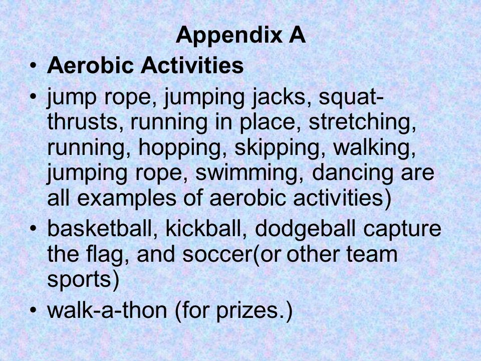 Appendix A Aerobic Activities jump rope, jumping jacks, squat- thrusts, running in place, stretching, running, hopping, skipping, walking, jumping rop