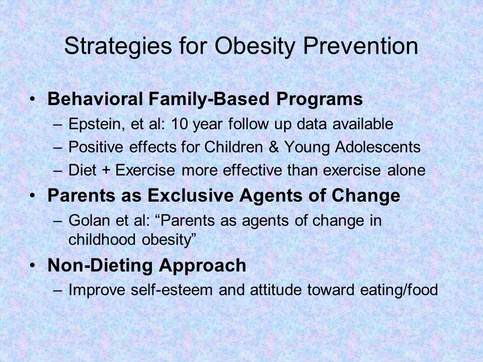 Strategies for Obesity Prevention Behavioral Family-Based Programs –Epstein, et al: 10 year follow up data available –Positive effects for Children &