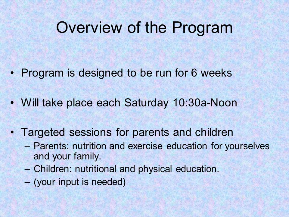 Overview of the Program Program is designed to be run for 6 weeks Will take place each Saturday 10:30a-Noon Targeted sessions for parents and children
