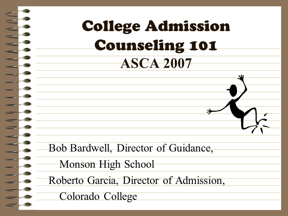 College Admission Counseling 101 ASCA 2007 Bob Bardwell, Director of Guidance, Monson High School Roberto Garcia, Director of Admission, Colorado Coll