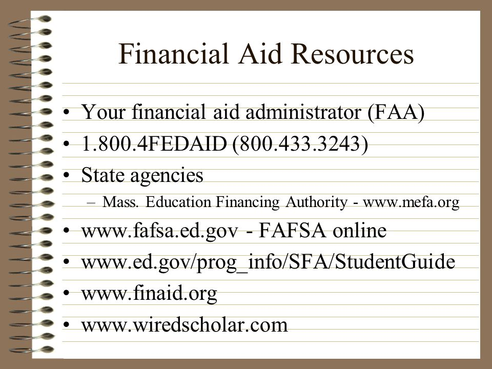 Financial Aid Resources Your financial aid administrator (FAA) 1.800.4FEDAID (800.433.3243) State agencies –Mass. Education Financing Authority - www.