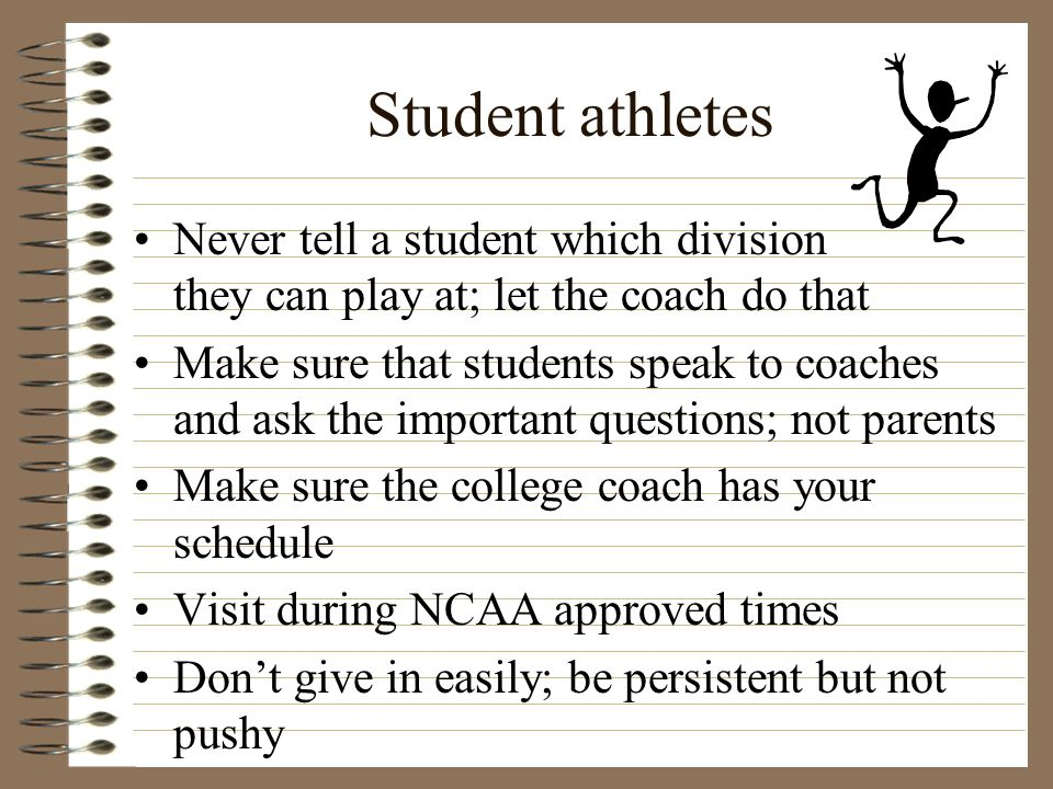 Student athletes Never tell a student which division they can play at; let the coach do that Make sure that students speak to coaches and ask the impo