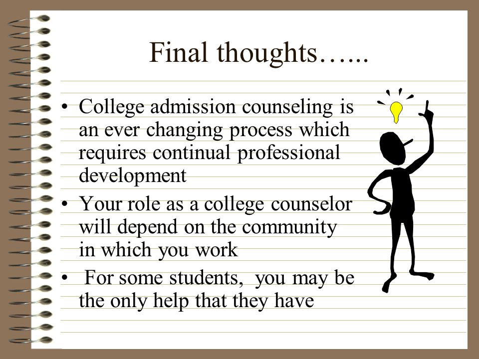 Final thoughts…... College admission counseling is an ever changing process which requires continual professional development Your role as a college c