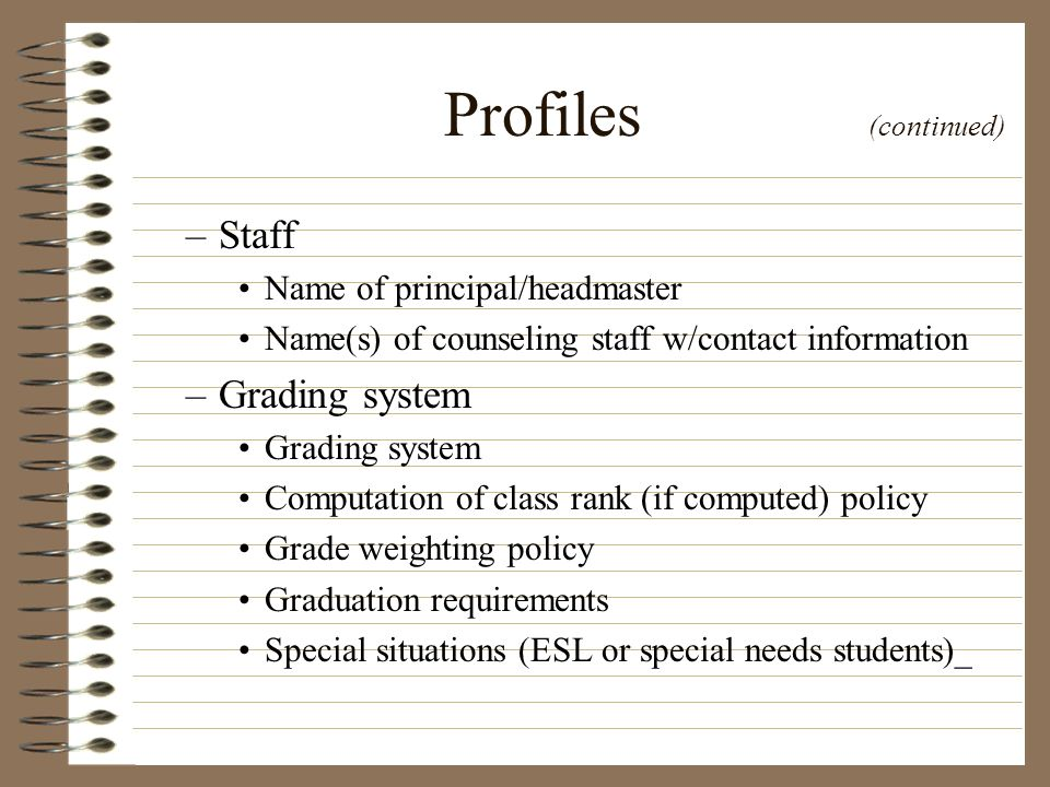 Profiles (continued) –Staff Name of principal/headmaster Name(s) of counseling staff w/contact information –Grading system Grading system Computation