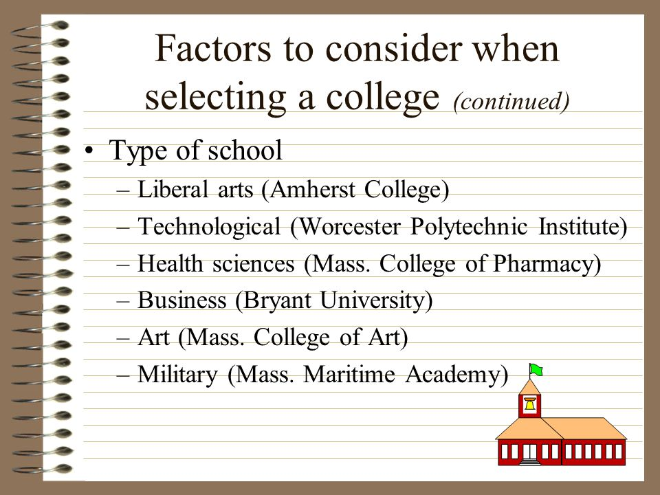 Factors to consider when selecting a college (continued) Type of school –Liberal arts (Amherst College) –Technological (Worcester Polytechnic Institut