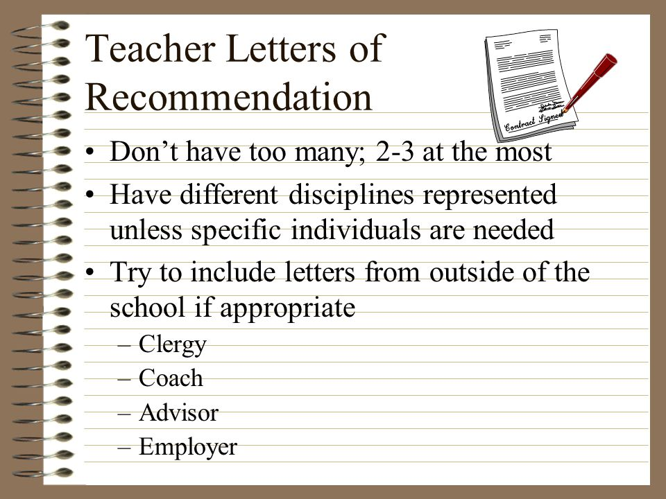Teacher Letters of Recommendation Dont have too many; 2-3 at the most Have different disciplines represented unless specific individuals are needed Tr