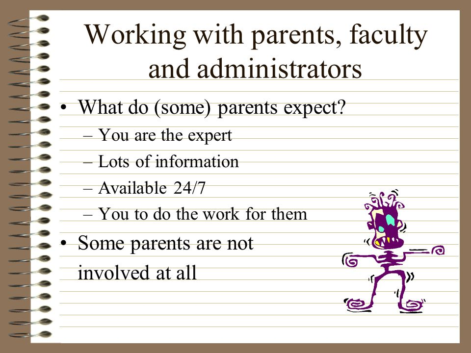 Working with parents, faculty and administrators What do (some) parents expect? –You are the expert –Lots of information –Available 24/7 –You to do th