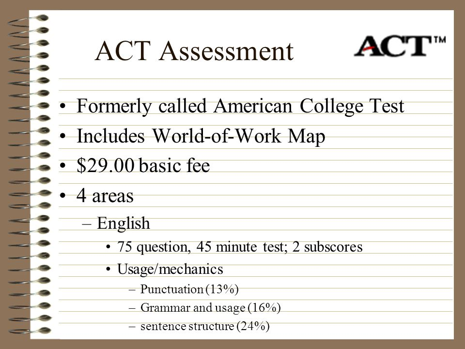 ACT Assessment Formerly called American College Test Includes World-of-Work Map $29.00 basic fee 4 areas –English 75 question, 45 minute test; 2 subsc