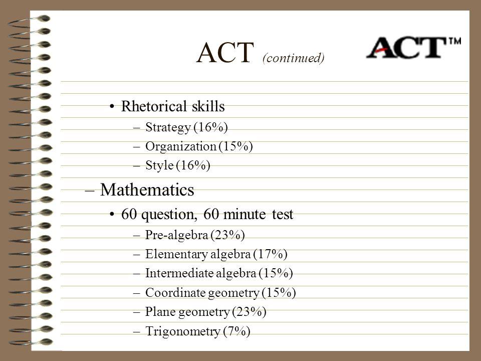 ACT (continued) Rhetorical skills –Strategy (16%) –Organization (15%) –Style (16%) –Mathematics 60 question, 60 minute test –Pre-algebra (23%) –Elemen