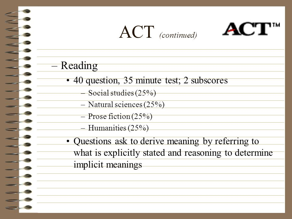 ACT (continued) –Reading 40 question, 35 minute test; 2 subscores –Social studies (25%) –Natural sciences (25%) –Prose fiction (25%) –Humanities (25%)