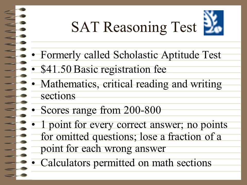 SAT Reasoning Test Formerly called Scholastic Aptitude Test $41.50 Basic registration fee Mathematics, critical reading and writing sections Scores ra