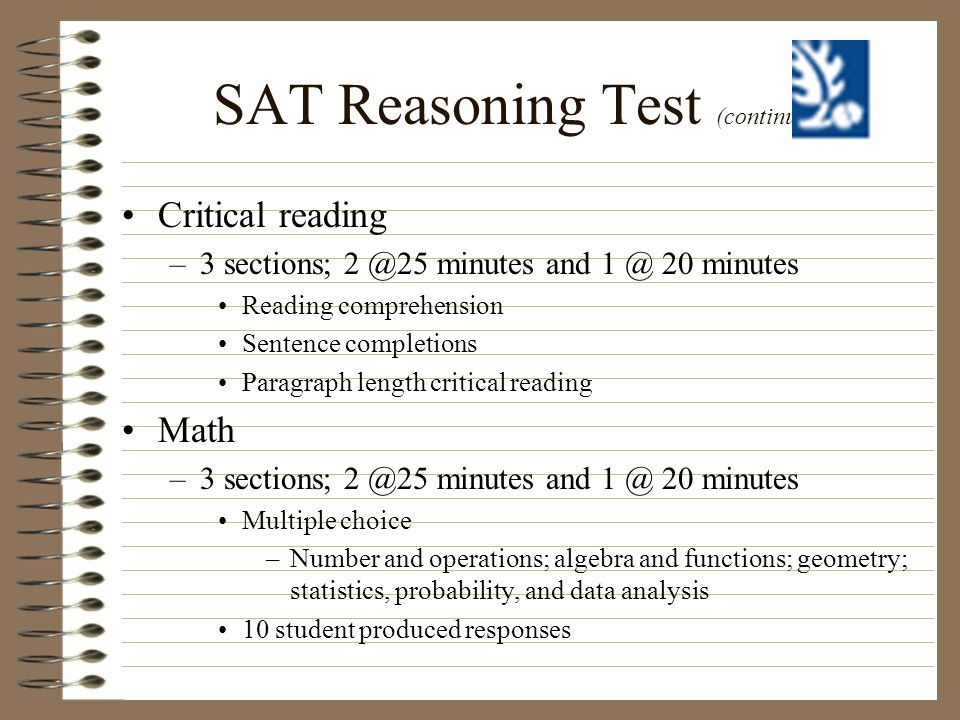 SAT Reasoning Test (continued) Critical reading –3 sections; 2 @25 minutes and 1 @ 20 minutes Reading comprehension Sentence completions Paragraph len