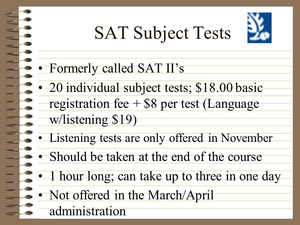 SAT Subject Tests Formerly called SAT IIs 20 individual subject tests; $18.00 basic registration fee + $8 per test (Language w/listening $19) Listenin