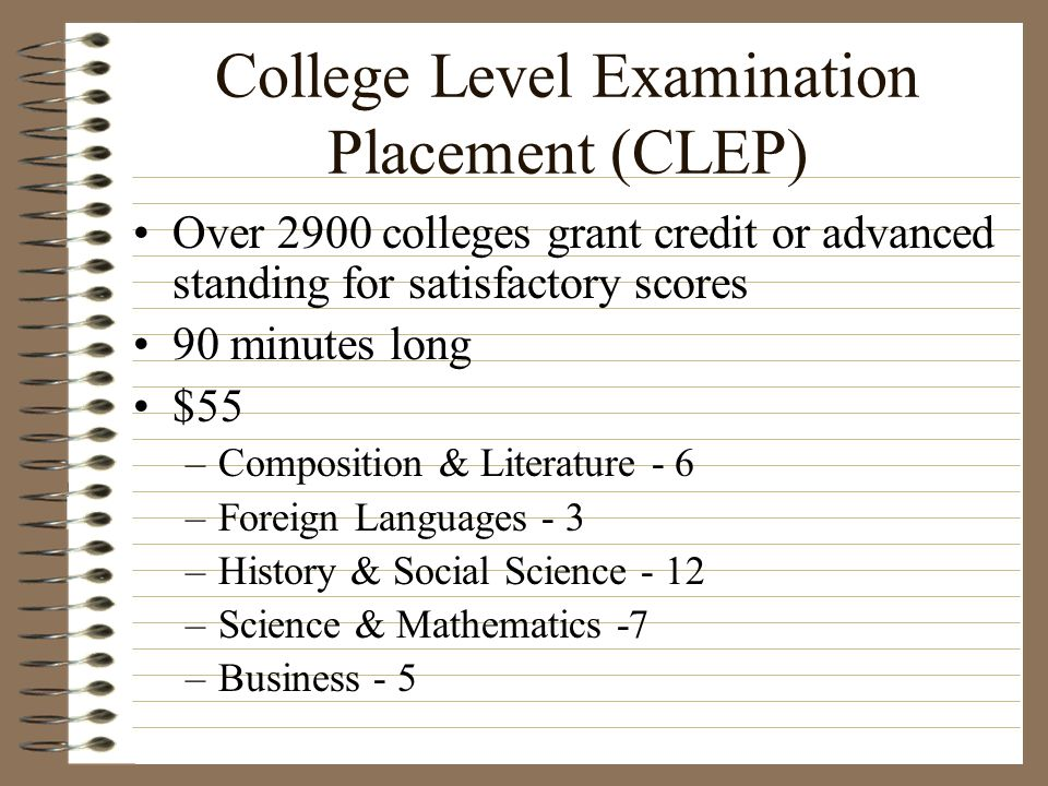 College Level Examination Placement (CLEP) Over 2900 colleges grant credit or advanced standing for satisfactory scores 90 minutes long $55 –Compositi