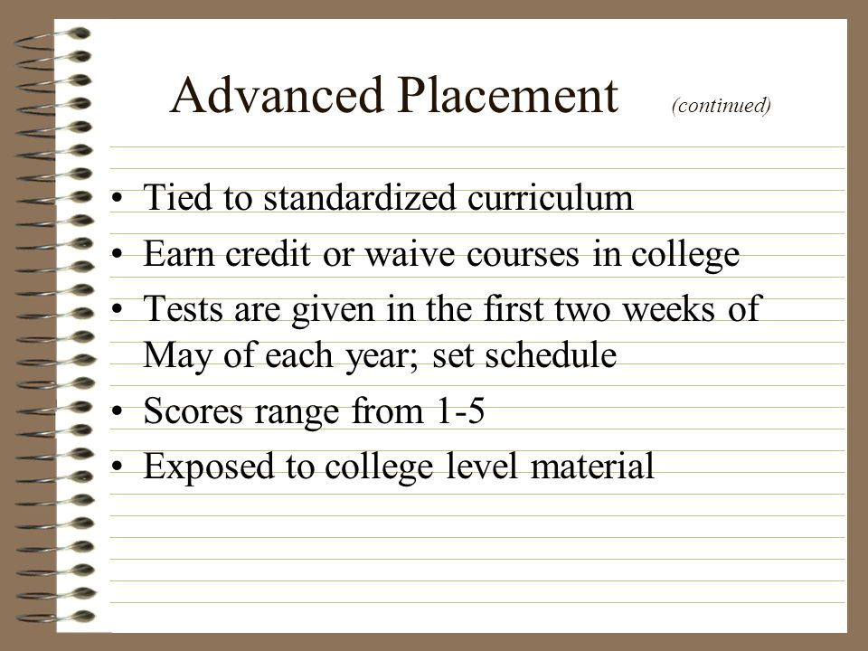 Advanced Placement (continued) Tied to standardized curriculum Earn credit or waive courses in college Tests are given in the first two weeks of May o