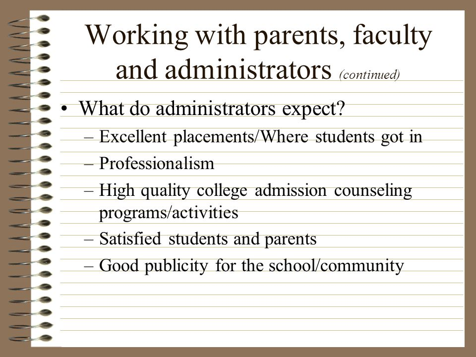 Working with parents, faculty and administrators (continued) What do administrators expect? –Excellent placements/Where students got in –Professionali