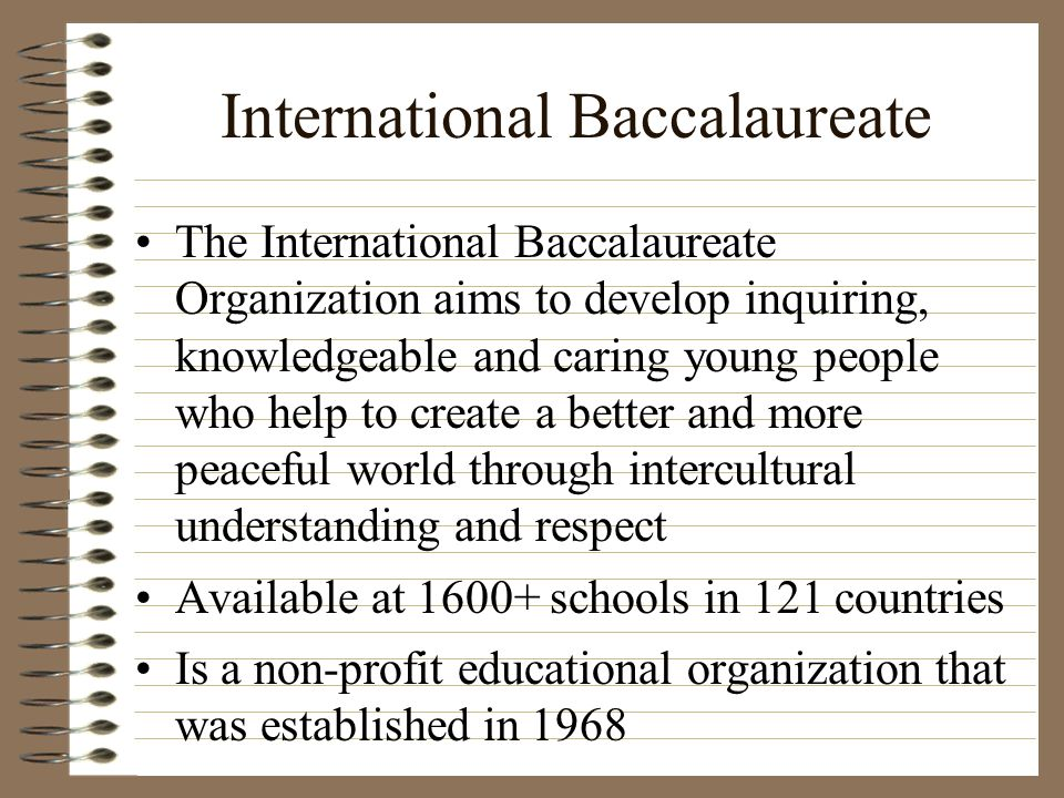 International Baccalaureate The International Baccalaureate Organization aims to develop inquiring, knowledgeable and caring young people who help to