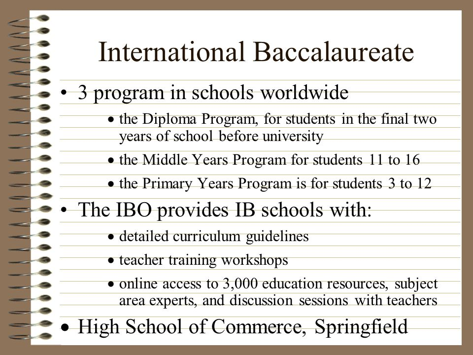 International Baccalaureate 3 program in schools worldwide the Diploma Program, for students in the final two years of school before university the Mi