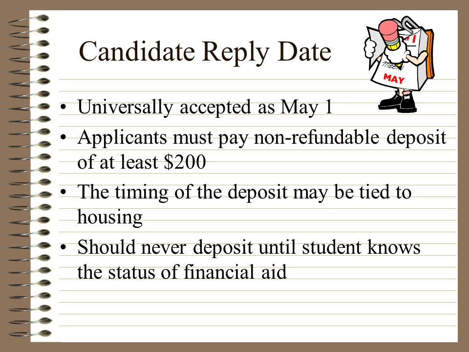 Candidate Reply Date Universally accepted as May 1 Applicants must pay non-refundable deposit of at least $200 The timing of the deposit may be tied t