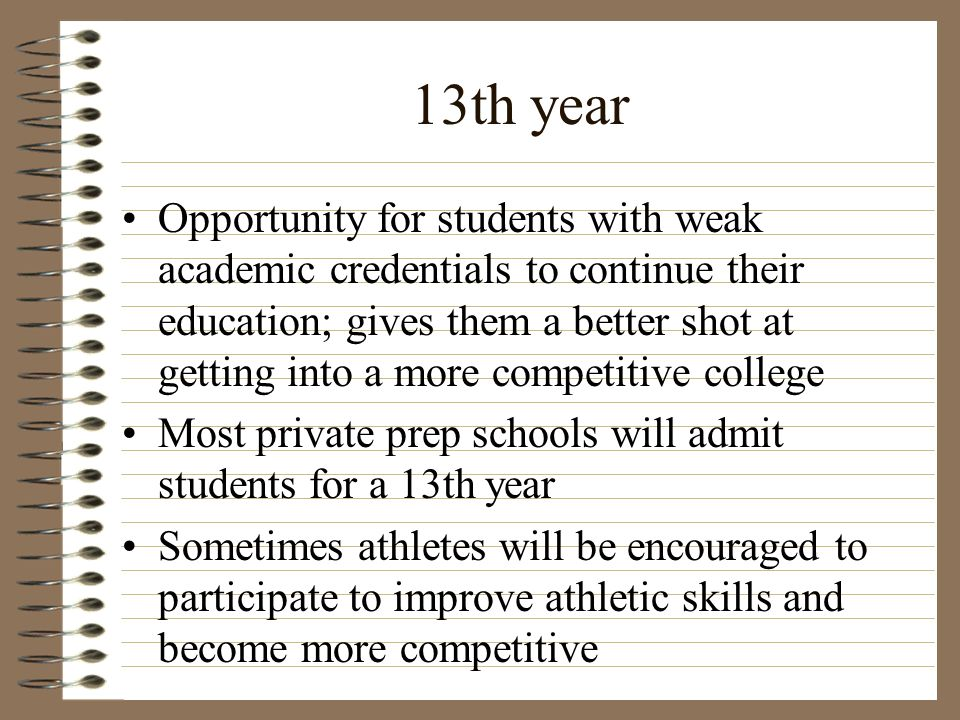 13th year Opportunity for students with weak academic credentials to continue their education; gives them a better shot at getting into a more competi
