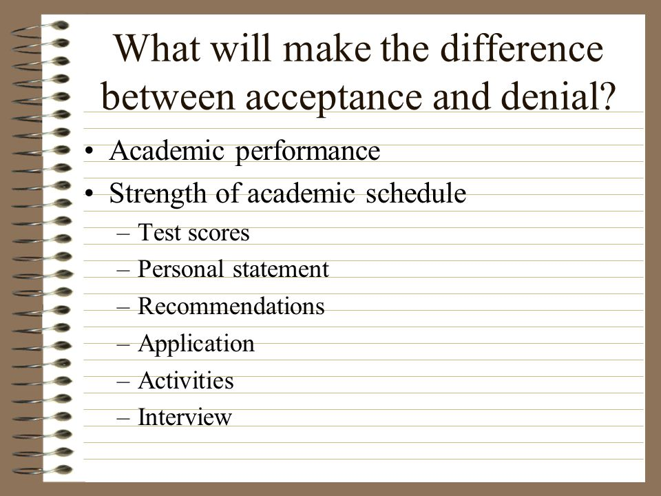 What will make the difference between acceptance and denial? Academic performance Strength of academic schedule –Test scores –Personal statement –Reco