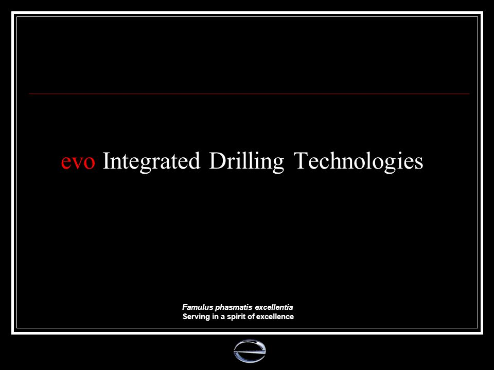evo Integrated Drilling Technologies Famulus phasmatis excellentia Serving in a spirit of excellence