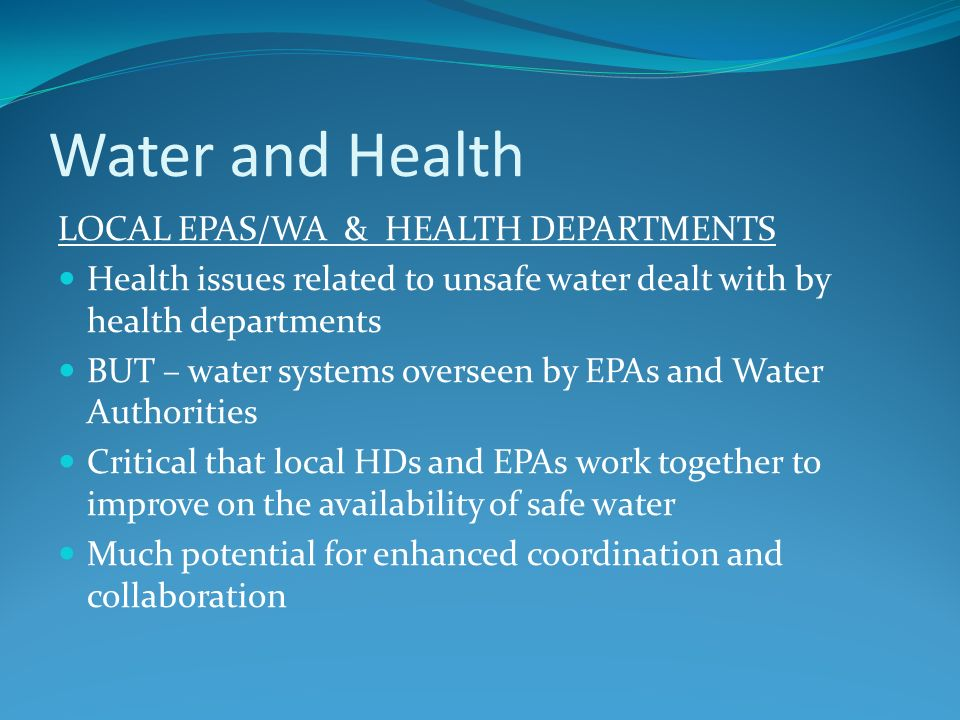 Water and Health LOCAL EPAS/WA & HEALTH DEPARTMENTS Health issues related to unsafe water dealt with by health departments BUT – water systems oversee