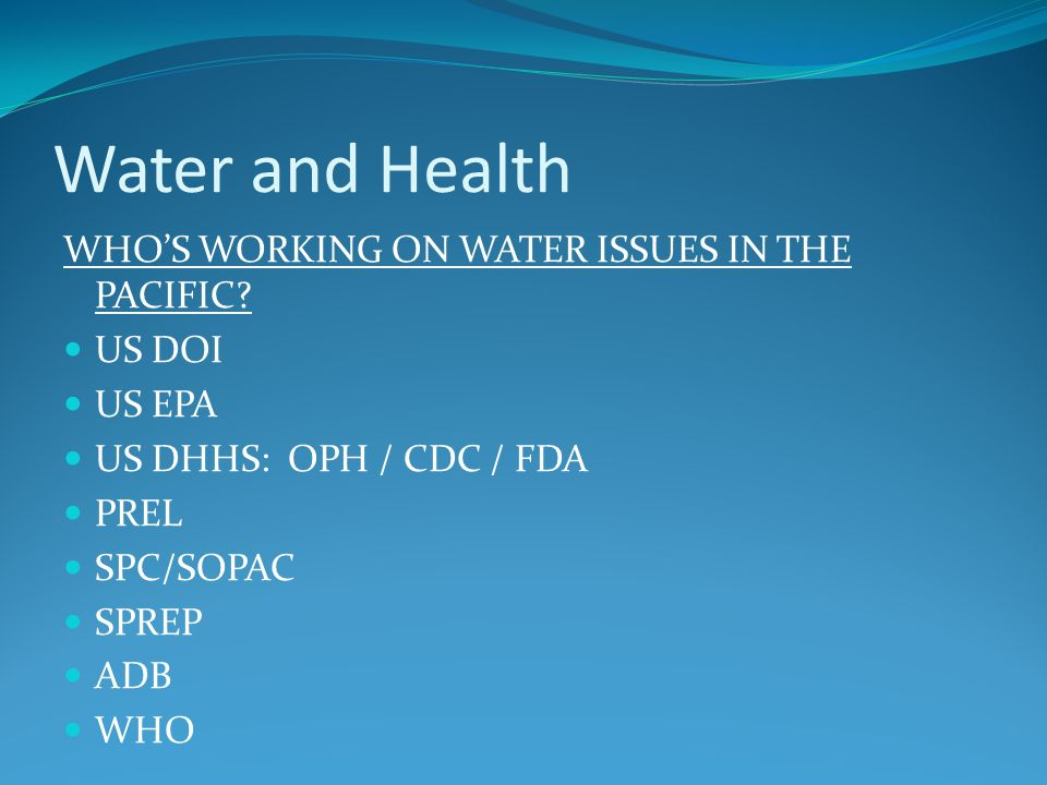 Water and Health WHOS WORKING ON WATER ISSUES IN THE PACIFIC? US DOI US EPA US DHHS: OPH / CDC / FDA PREL SPC/SOPAC SPREP ADB WHO