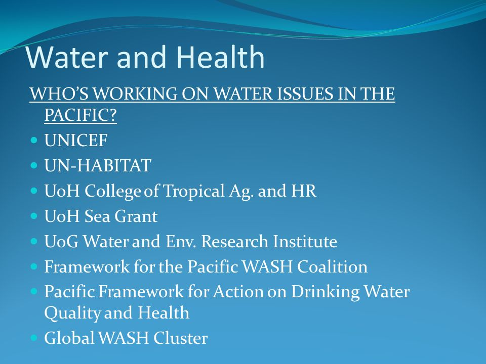 Water and Health WHOS WORKING ON WATER ISSUES IN THE PACIFIC? UNICEF UN-HABITAT UoH College of Tropical Ag. and HR UoH Sea Grant UoG Water and Env. Re