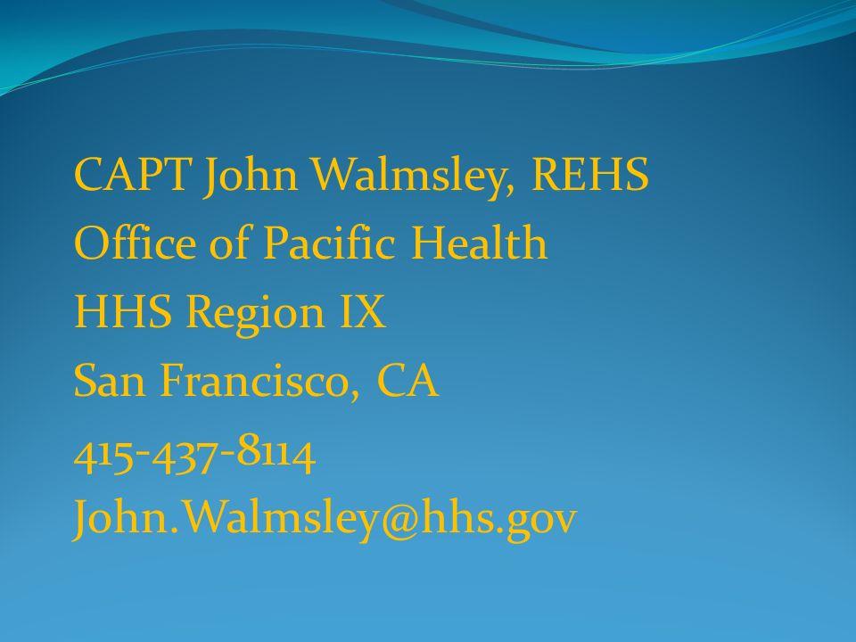 CAPT John Walmsley, REHS Office of Pacific Health HHS Region IX San Francisco, CA 415-437-8114 John.Walmsley@hhs.gov