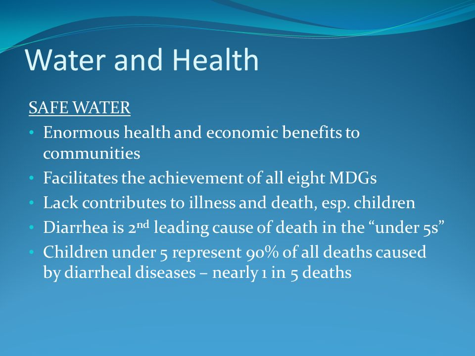Water and Health SAFE WATER Enormous health and economic benefits to communities Facilitates the achievement of all eight MDGs Lack contributes to ill
