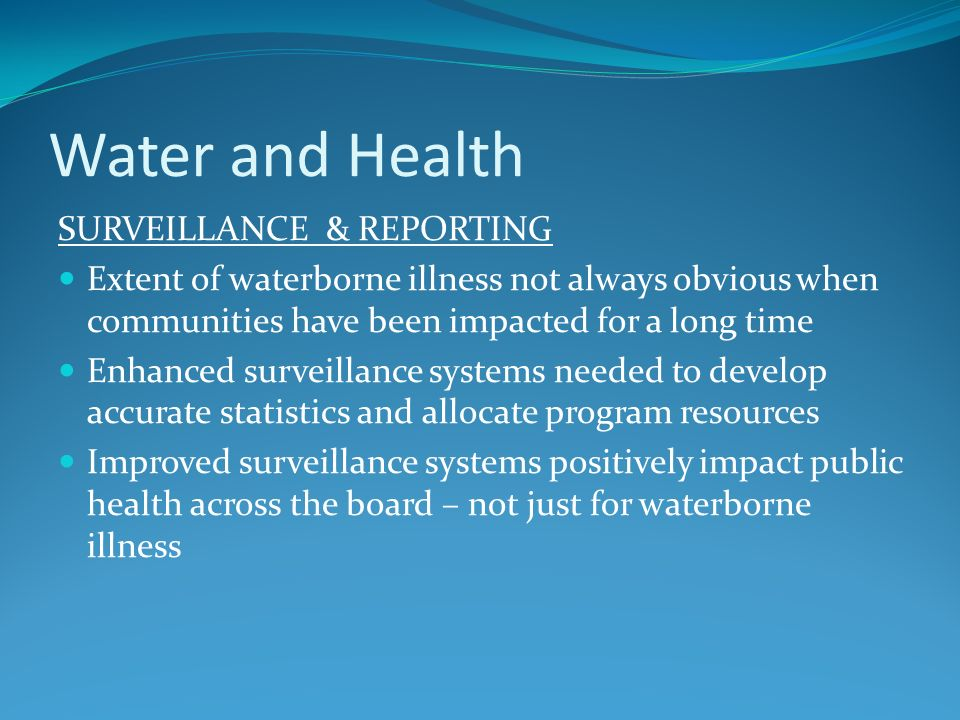 Water and Health SURVEILLANCE & REPORTING Extent of waterborne illness not always obvious when communities have been impacted for a long time Enhanced