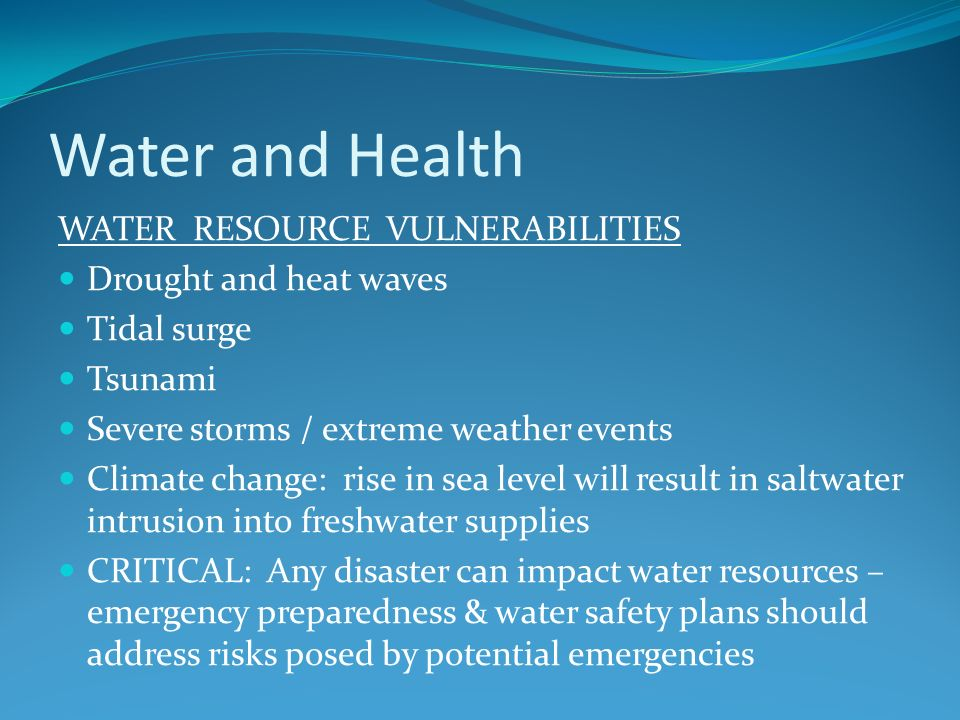 Water and Health WATER RESOURCE VULNERABILITIES Drought and heat waves Tidal surge Tsunami Severe storms / extreme weather events Climate change: rise