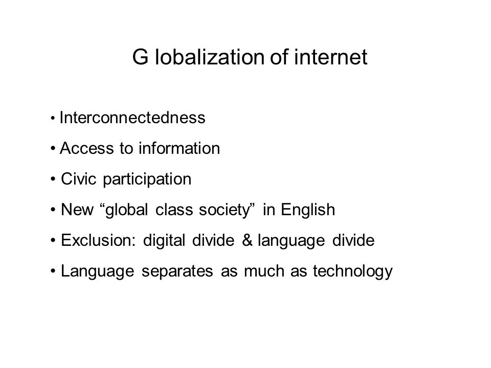 G lobalization of internet Interconnectedness Access to information Civic participation New global class society in English Exclusion: digital divide & language divide Language separates as much as technology
