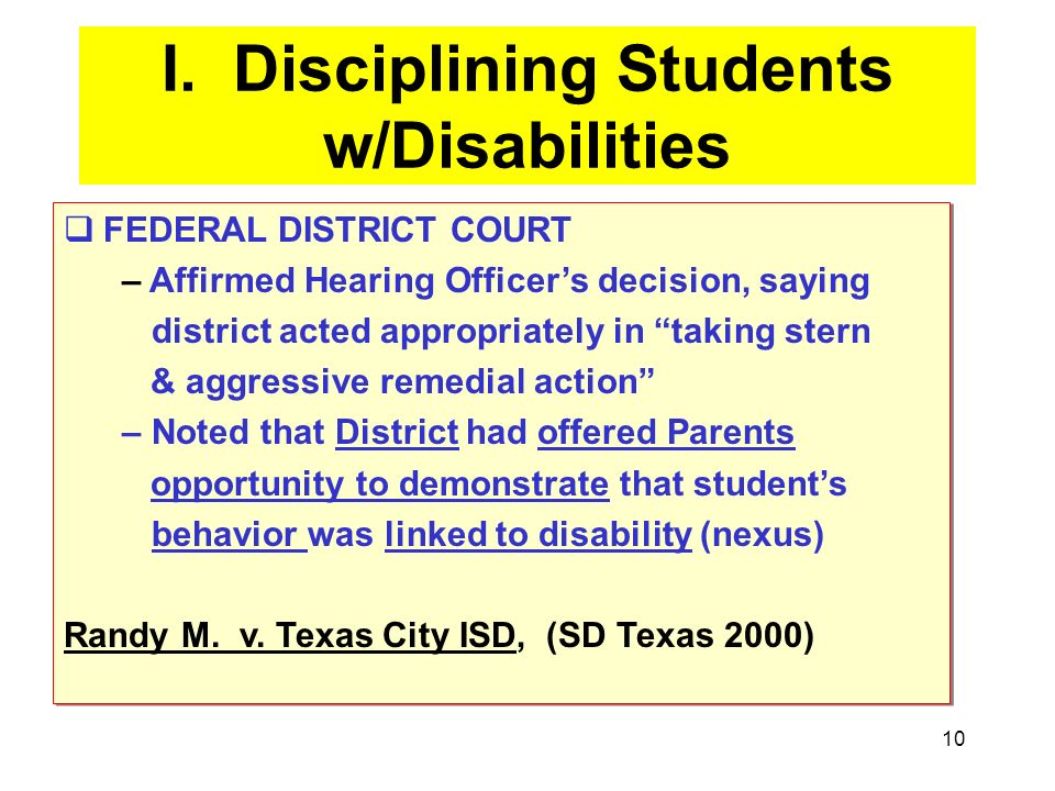 10 I. Disciplining Students w/Disabilities FEDERAL DISTRICT COURT – Affirmed Hearing Officers decision, saying district acted appropriately in taking
