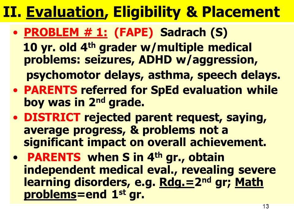 13 II. Evaluation, Eligibility & Placement PROBLEM # 1: (FAPE) Sadrach (S) 10 yr. old 4 th grader w/multiple medical problems: seizures, ADHD w/aggres