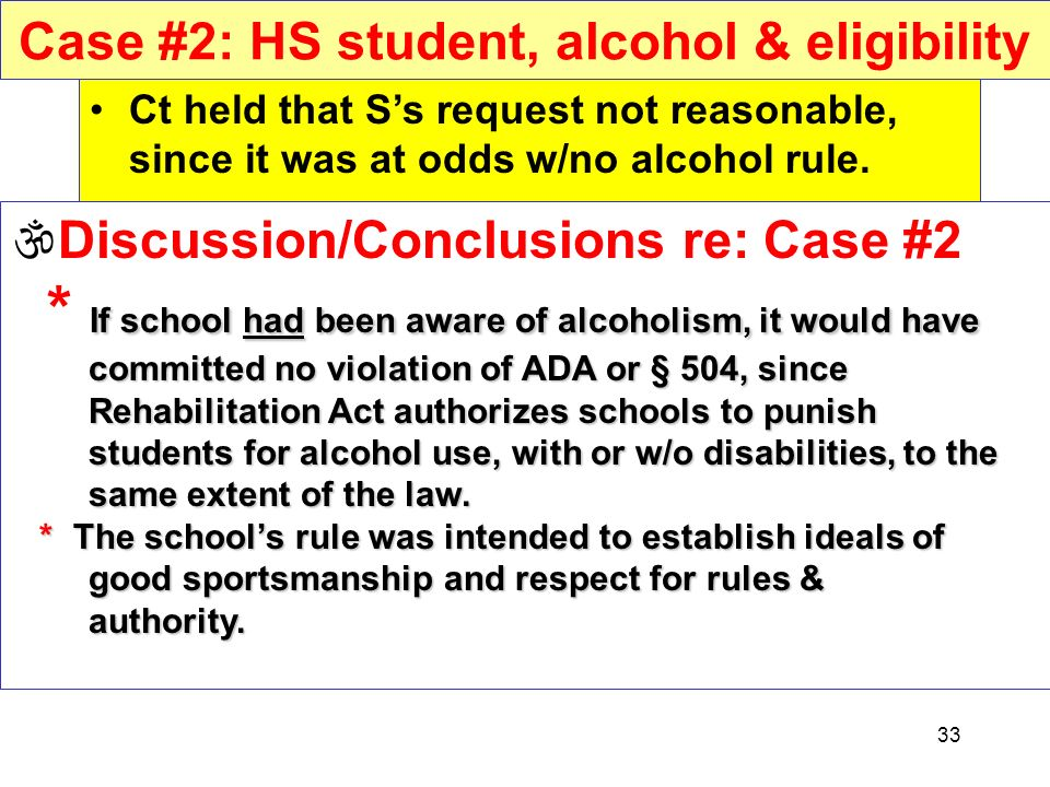 33 Case #2: HS student, alcohol & eligibility Ct held that Ss request not reasonable, since it was at odds w/no alcohol rule. If school had been aware