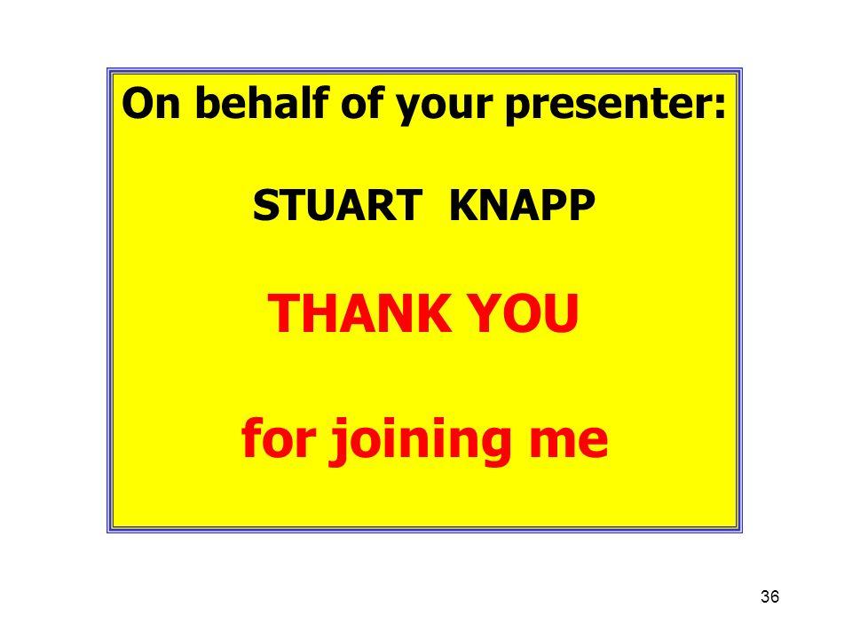 36 On behalf of your presenter: STUART KNAPP THANK YOU for joining me