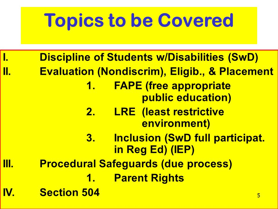 6 Topics to be Covered I. Discipline of Students w/Disabilities (SwD) II. Evaluation (Nondiscrim), Eligib., & Placement 1.FAPE (free appropriate publi