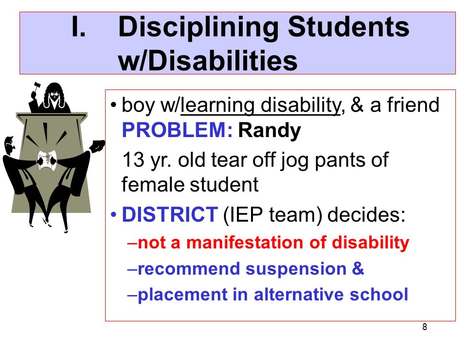 8 I.Disciplining Students w/Disabilities boy w/learning disability, & a friend PROBLEM: Randy 13 yr. old tear off jog pants of female student DISTRICT