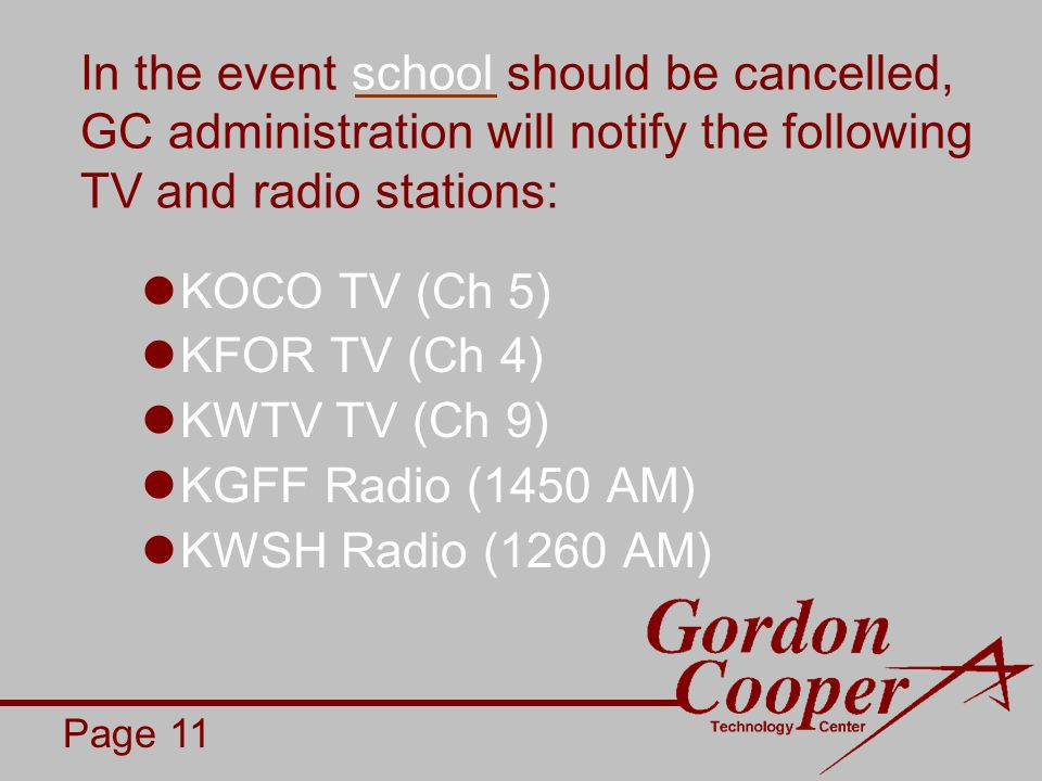 In the event school should be cancelled, GC administration will notify the following TV and radio stations: KOCO TV (Ch 5) KFOR TV (Ch 4) KWTV TV (Ch 9) KGFF Radio (1450 AM) KWSH Radio (1260 AM) Page 11